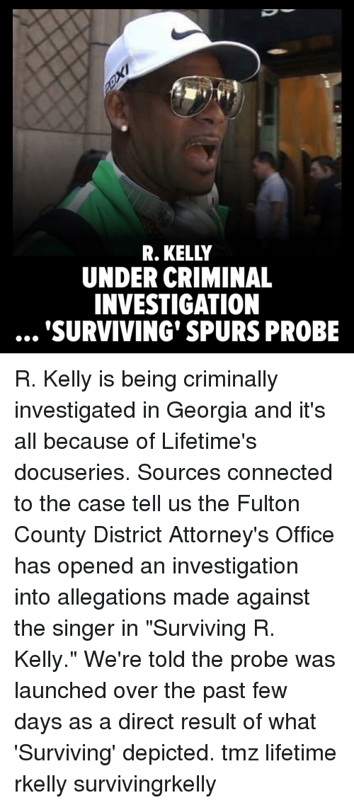 "Memes, R. Kelly, and Connected: R. KELLY  UNDER CRIMINAL  INVESTIGATION  SURVIVING' SPURS PROBE R. Kelly is being criminally investigated in Georgia and it's all because of Lifetime's docuseries. Sources connected to the case tell us the Fulton County District Attorney's Office has opened an investigation into allegations made against the singer in ""Surviving R. Kelly."" We're told the probe was launched over the past few days as a direct result of what 'Surviving' depicted. tmz lifetime rkelly survivingrkelly"