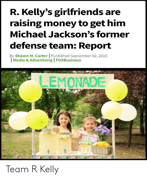 Money, R. Kelly, and Reddit: R. Kelly's girlfriends are  raising money to get him  Michael Jackson's former  defense team: Report  By Shawn M. Carter Published September 02, 2019  Media & Advertising FOXBusiness  LEMONADE  o123R Team R Kelly