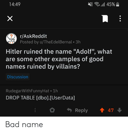 """Bad, Good, and Hitler: r l 45%  14:49  X  r/AskReddit  ?  Posted by u/TheEdelBernal 3h  Hitler ruined the name """"Adolf"""", what  are some other examples of good  names ruined by villains?  Discussion  RudegarWithFunnyHat 1h  DROP TABLE [dbo].[UserData]  t 47  Reply Bad name"""