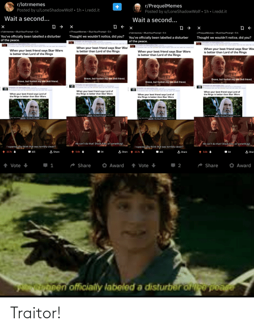 hous: r/lotrmemes  Posted by u/LoneShadowWolf • 1h • i.redd.it  r/PrequelMemes  Posted by u/LoneShadowWolf • 1h • i.redd.it  Wait a second...  Wait a second...  r/PrequelMemes • IRuinYourPrompt • 5 h  r/lotrmemes • IRuinYourPrompt •5h  r/lotrmemes • IRuinYourPrompt • 5 h  r/PrequelMemes • IRuinYourPrompt • 5 h  You've officially been labelled a disturber  of the peace.  Thought we wouldn't notice, did you?  You've officially been labelled a disturber  of the peace.  Thought we wouldn't notice, did you?  Christopher Lee Appreciation Time ta  ted 3 hours age by Stealiuropsicles  comments share save ade give award  Christopher Lee Appreciation Time da  O submimed 2 hours age by Stealinurfopsides IN M H P Oto olotrmemes  H Oletmemes  Christopher Lee Appreciation Time  med 3 hous ag by Shealinuepsides N HPOletmemes  Oscomments hare sae de eand spam remeve ereve repart k te poler Bair cresspt +d  Christopher Lee Appreciation Time dr  ubmted a hours ago by Stealinturopicies N M H P  6 comments share save hide give award spam remove approve report lock sfw spoller flair  Oo lotrmemen  When your best friend says Star War  is better than Lord of the Rings  comments share seve hide ive award spam remove approve report leck mafe spoler flair cresspost el  When your best friend says Star War  is better than Lord of the Rings  When your best friend says Star Wars  is better than Lord of the Rings  When your best friend says Star Wars  is better than Lord of the Rings  Brave, but foolish my old Jedi friend.  Brave, but foolish my old Jedi friend.  Brave, but foolish my old Jedi friend.  Brave, but foolish my old Jedi friend.  Christopher Lee appreciation time edd  ited3 hoge by healinutopces N POequeltemes  O21 comments share ave ade gve aard report leck ate spler  Christopher Lee appreciation time (redd.  submited 3 hours ago by StealintuPopsides N M IH P O to erequelMemes  Christopher Lee appreciation time  ed al sides N PO e  Christopher Lee appreciation time ede  ubted hurapo 