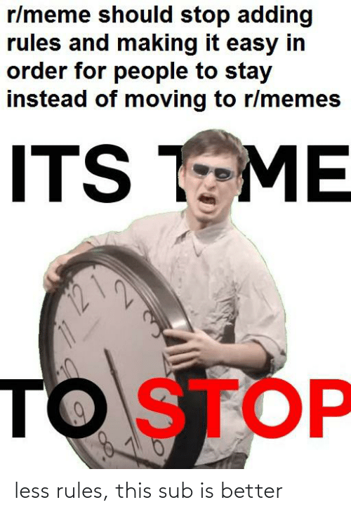 Funny, Meme, and Memes: r/meme should stop adding  rules and making it easy in  order for people to stay  instead of moving to r/memes  ITS TEME  TO STOP less rules, this sub is better