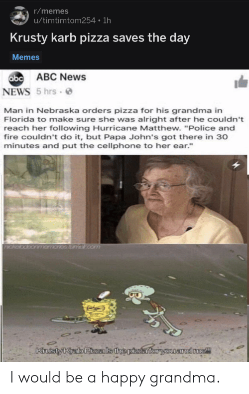 "johns: r/memes  u/timtimtom254 1h  Krusty karb pizza saves the day  Memes  abc  b ABC News  NEWS 5 hrs  Man in Nebraska orders pizza for his grandma in  Florida to make sure she was alright after he couldn't  reach her following Hurricane Matthew. ""Police and  fire couldn't do it, but Papa John's got there in 30  minutes and put the cellphone to her ear.""  andone! I would be a happy grandma."