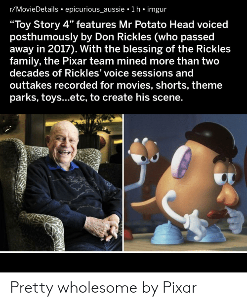 "Family, Head, and Movies: r/MovieDetails epicurious_aussie 1 h imgur  ""Toy Story 4"" features Mr Potato Head voiced  posthumously by Don Rickles (who passed  away in 2017). With the blessing of the Rickles  family, the Pixar team mined more than two  decades of Rickles' voice sessions and  outtakes recorded for movies, shorts, theme  parks, toys...etc, to create his scene. Pretty wholesome by Pixar"