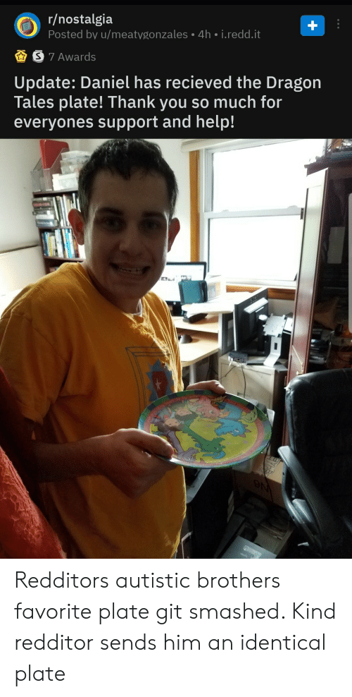 autistic: r/nostalgia  Posted by u/meatygonzales 4h i.redd.it  S 7 Awards  |Update: Daniel has recieved the Dragon  Tales plate! Thank you so much for  everyones support and help!  N Redditors autistic brothers favorite plate git smashed. Kind redditor sends him an identical plate