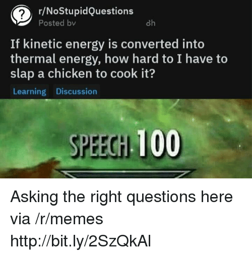 Anaconda, Energy, and Memes: r/NoStupidQuestions  Posted bv  8h  If kinetic energy is converted into  thermal energy, how hard to I have to  slap a chicken to cook it?  Learning Discussion  SPEECH 100 Asking the right questions here via /r/memes http://bit.ly/2SzQkAl