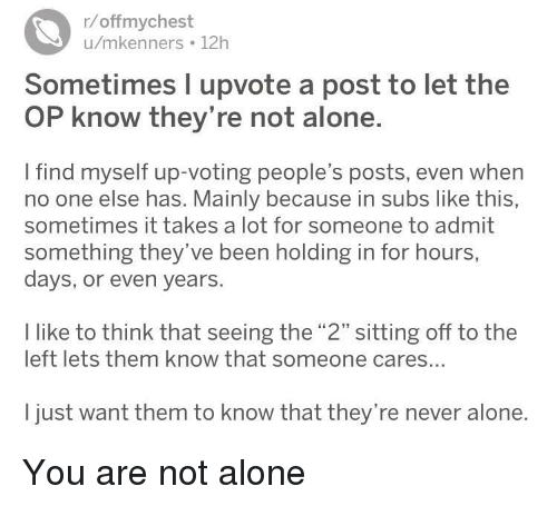 """you are not alone: r/offmychest  u/mkenners 12h  Sometimes I upvote a post to let the  OP know they're not alone.  I find myself up-voting people's posts, even when  no one else has. Mainly because in subs like this,  sometimes it takes a lot for someone to admit  something they've been holding in for hours  days, or even years.  I like to think that seeing the """"2"""" sitting off to the  left lets them know that someone cares...  I just want them to know that they're never alone. You are not alone"""