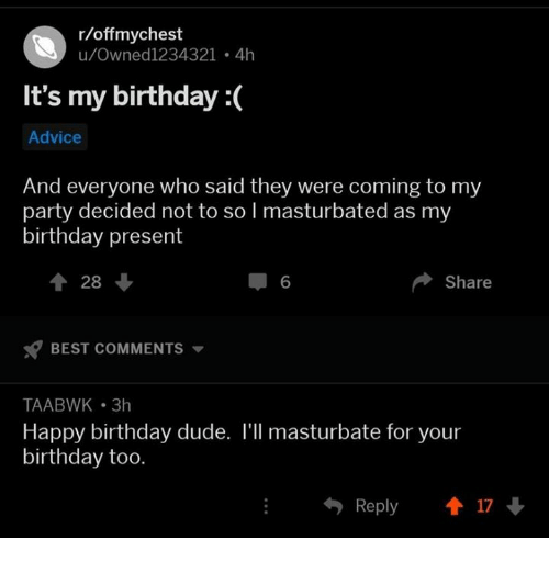 its my birthday: r/offmychest  u/Owned1234321 4h  It's my birthday :(  Advice  And everyone who said they were coming to my  party decided not to so I masturbated as my  birthday present  1 28  6  Share  BEST COMMENTS  TAABWK 3h  Happy birthday dude. l'll masturbate for your  birthday too.  Reply 17