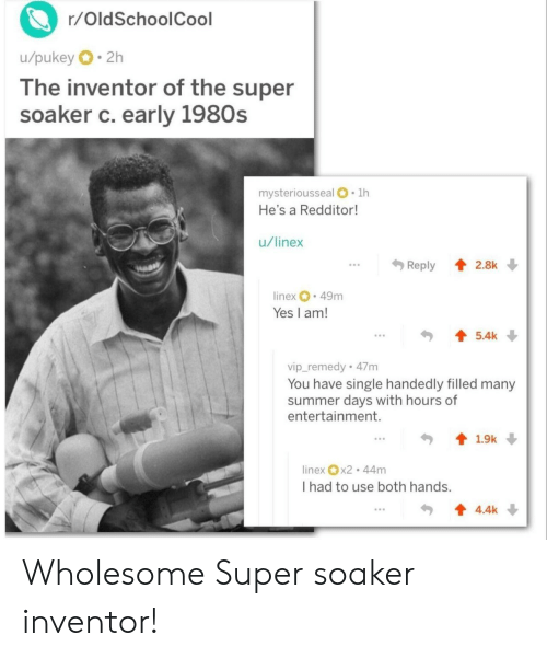 Summer, Wholesome, and Single: r/OldSchoolCool  u/pukey 2h  lhe inventor of the super  soaker c. early 1980s  mysteriousseal .1h  He's a Redditor  u/linex  .Reply 2.8k  inex 49m  Yes I am!  5.4k  vip_remedy 47m  You have single handedly filled many  summer days with hours of  entertainment.  linex x2 44m  I had to use both hands.  4.4k Wholesome Super soaker inventor!