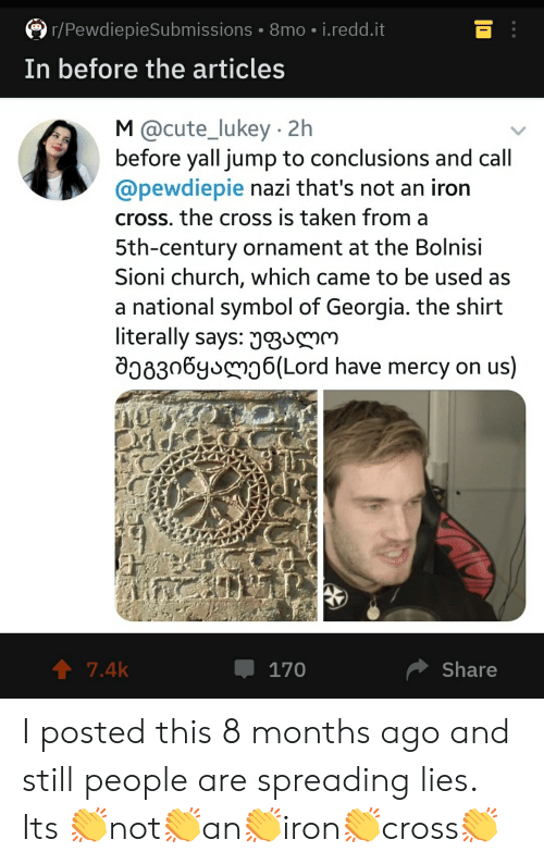 Church, Cute, and Taken: r/PewdiepieSubmissions 8mo. i.redd.it  In before the articles  M @cute_lukey 2h  before yall jump to conclusions and call  @pewdiepie nazi that's not an iron  cross. the cross is taken from a  5th-century ornament at the Bolnisi  Sioni church, which came to be used as  a national symbol of Georgia. the shirt  literally says: J3SM  08306y 6(Lord have mercy on us)  7.4k  Share  170 I posted this 8 months ago and still people are spreading lies. Its 👏not👏an👏iron👏cross👏