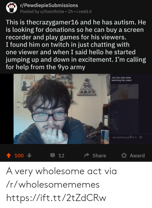 excitement: r/PewdiepieSubmissions  Posted by u/fosinfinite 2h i.redd.it  This is thecrazygamer16 and he has autism. He  is looking for donations so he can buy a screen  recorder and play games for his viewers.  I found him on twitch in just chatting with  one viewer and when I said hello he started  jumping up and down in excitement. I'm calling  for help from the 9yo army  Join the chat while  watching the video!  Say something at  15:11  100  џ 12  Share  Award A very wholesome act via /r/wholesomememes https://ift.tt/2tZdCRw