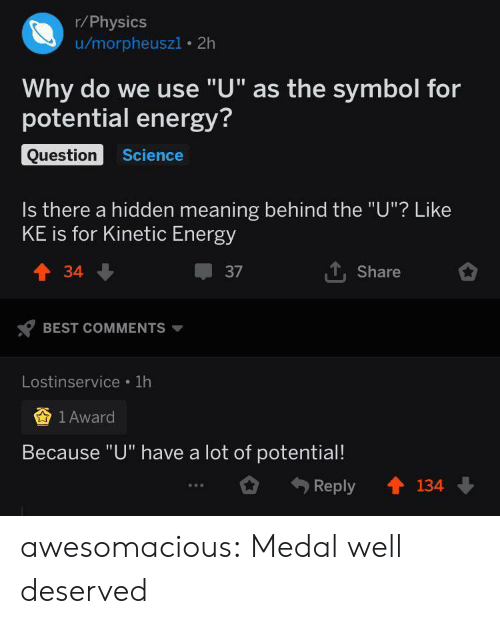 """Energy, Tumblr, and Best: r/Physics  u/morpheuszi 2h  Why do we use """"U"""" as the symbol for  potential energy?  Question  Science  Is there a hidden meaning behind the """"U""""? Like  KE is for Kinetic Energy  TShare  t34  37  BEST COMMENTS  Lostinservice 1h  1 Award  Because """"U"""" have a lot of potential!  134  Reply awesomacious:  Medal well deserved"""