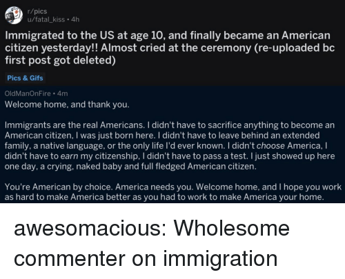 welcome-home: r/pics  u/fatal_kiss. 4h  Immigrated to the US at age 10, and finally became an American  citizen yesterday!! Almost cried at the ceremony (re-uploaded bc  first post got deleted)  Pics & Gifs  OldManOnFire 4m  Welcome home, and thank you.  Immigrants are the real Americans. I didn't have to sacrifice anything to become an  American citizen, I was just born here. I didn't have to leave behind an extended  family, a native language, or the only life I'd ever known. I didn't choose America, I  didn't have to earn my citizenship, I didn't have to pass a test. I just showed up here  one day, a crying, naked baby and full fledged American citizen.  You're American by choice. America needs you. Welcome home, and I hope you work  as hard to make America better as you had to work to make America your home. awesomacious:  Wholesome commenter on immigration