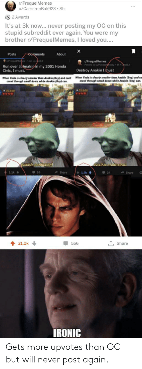 Honda, Ironic, and Run: r/PrequelMemes  u/CameronBak923 8h  S3 2 Awards  It's at 3k now...never  posting my OC on this  stupid subreddit ever again. You were my  brother r/PrequelMemes, I loved you....  X  Comments  Posts  About  PreguelMe 1mo idd.it  /PrequelMemes  Posted by Poepayoay-4  dda  Run over li Anakipin my 2001 Honda  Civic, I must.  Destroy Anakin I must  When Yoda is clearly smaller than Anakin (Bay) and ca  crawl through amall doors while An  When Yoda is elearly smaller than Anakin (Boy) and eant  erawf threugh smal doors while Anakin (Bey) can.  (Boy) can  75 600  475 600  visible confuSion  visible contusionl  59  Share  Share  1.1k  t 19k  34  T, Share  21.0k  556  IRONIC Gets more upvotes than OC but will never post again.