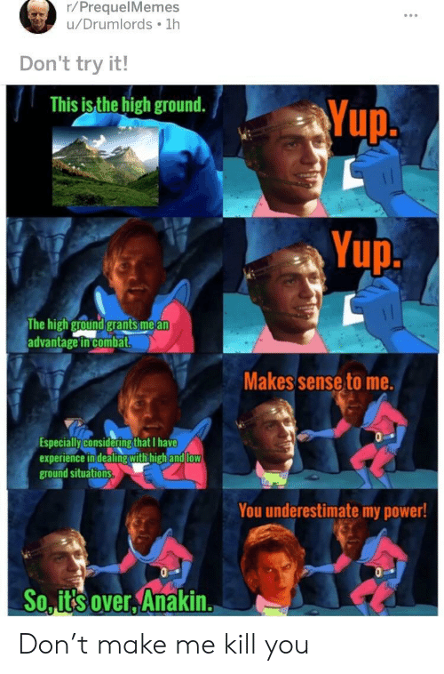 Prequelmemes: r/PrequelMemes  u/Drumlords 1h  Don't try it!  This is the high ground.  up  Yup.  The high ground grants mea  advantage in combat  Makes sense to me.  specially/consideringthat Thave  experience in dealing withhighand  low  ground situations  You underestimate my power!  So..its over Anakin. Don't make me kill you