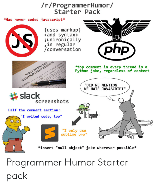 "Comment Section: /r/ProgrammerHumor/  StarterPack  *Has never coded javascript*  uses markupj  <and syntax>  ;unironically  ,in regular  /conversation  N FOR  *top comment in every thread is a  Python joke, regardless of content  MENT BENEFITS  APPLICATIO  UNEMPLOY  slack  ""DID WE MENTION  WE HATE JAVASCRIPT""  screenshots  Half the comment section:  №tepadH  ""I only use  sublime bro""  javascript  *insert ""null object"" joke wherever possible* Programmer Humor Starter pack"