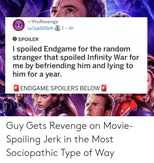Revenge, Infinity, and Movie: r/ProRevenge  O SPOILER  I spoiled Endgame for the random  stranger that spoiled Infinity War for  me by befriending him and lying to  him for a year.  FENDGAME SPOILERS BELOW Guy Gets Revenge on Movie-Spoiling Jerk in the Most Sociopathic Type of Way