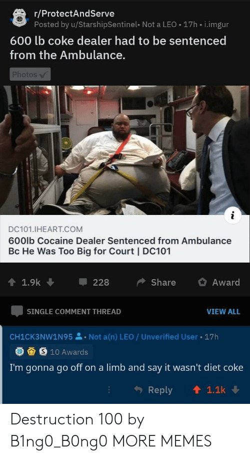 Dank, Memes, and Target: r/ProtectAndServe  Posted by u/StarshipSentinel- Not a LEO 17h i.imgur  600 lb coke dealer had to be sentenced  from the Ambulance.  Photos  i  DC101.IHEART.COM  600lb Cocaine Dealer Sentenced from Ambulance  Bc He Was Too Big for Court | DC101  1.9k  Share  Award  228  SINGLE COMMENT THREAD  VIEW ALL  Not a(n) LEO / Unverified User  17h  CH1CK3NW1N95  S 10 Awards  I'm gonna go off on a limb and say it wasn't diet coke  1.1k  Reply Destruction 100 by B1ng0_B0ng0 MORE MEMES