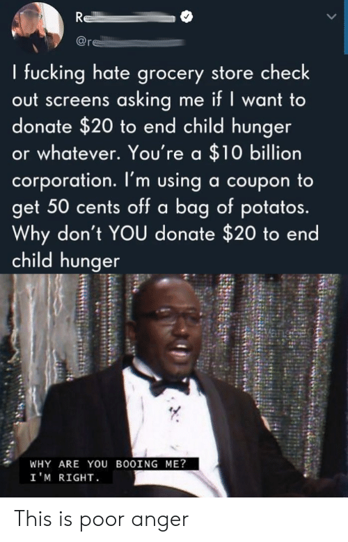 donate: R  re  I fucking hate grocery store check  out screens asking me if I want to  donate $20 to end child hunger  or whatever. You're a $10 billion  corporation. I'm using a coupon to  get 50 cents off a bag of potatos.  Why don't YOU donate $20 to end  child hunger  WHY ARE YOU BOOING ME?  I'M RIGHT This is poor anger