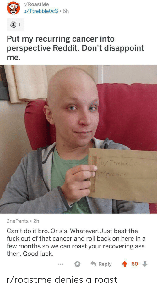 Ass, Reddit, and Roast: r/RoastMe  u/TtrebbleOcS 6h  3 1  Put my recurring cancer into  perspective Reddit. Don't disappoint  me.  WTrrebe Ocs  roastme  2naPants 2h  Can't do it bro. Or sis. Whatever. Just beat the  fuck out of that cancer and roll back on here in a  few months so we can roast your recovering ass  then. Good luck.  Reply  60 r/roastme denies a roast