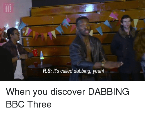 Funny, Yeah, and Discover: R.S: It's called dabbing, yeah! When you discover DABBING BBC Three
