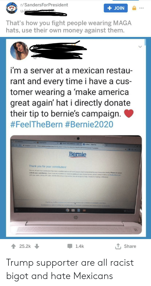 America, Facepalm, and Money: r/SandersForPresident  JOIN  u/mel  That's how you fight people wearing MAGA  hats, use their own money against them.  i'm a server at a mexican restau-  rant and every time i have a cus-  tomer wearing a make america  great again' hat i directly donate  their tip to bernie's campaign.  #FeelTheBern #Bernie2020  s O  Bernie  Thank you for your contnbuton  T a setr e nd  t your co you hae y enaecdurng r acton sherty Pase de note  with your sam g n esty co e b eis  T, Share  25.2k  1.4k Trump supporter are all racist bigot and hate Mexicans