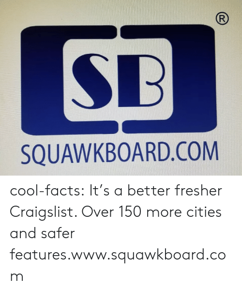 Craigslist, Facts, and Tumblr: R  SB  SQUAWKBOARD.COM cool-facts:   It's a better fresher Craigslist. Over 150 more cities and safer features.www.squawkboard.com