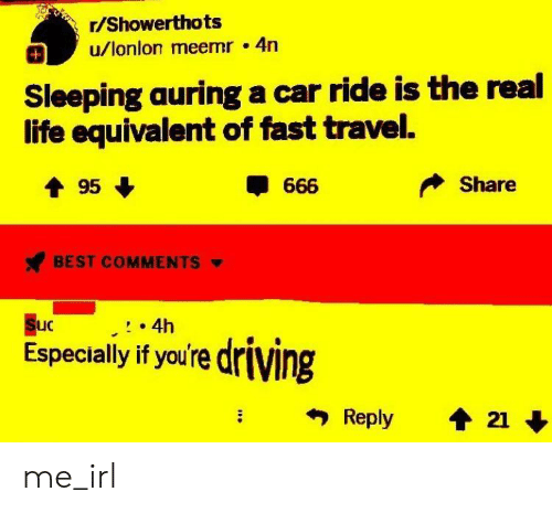 Driving, Life, and Best: r/Showerthots  u/lonlon meemr 4n  Sleeping auring a car ride is the real  life equivalent of fast travel.  Share  BEST COMMENTS  uC  4h  Especially if you're driving me_irl