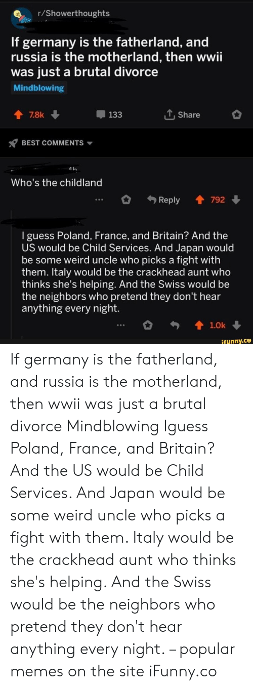 Crackhead, Memes, and Weird: r/Showerthoughts  If germany is the fatherland, and  russia is the motherland, then wwii  was just a brutal divorce  Mindblowing  LShare  7.8k  133  BEST COMMENTS  Who's the childland  Reply 792  I guess Poland, France, and Britain? And the  US would be Child Services. And Japan would  be some weird uncle who picks a fight with  them. Italy would be the crackhead aunt who  thinks she's helping. And the Swiss would be  the neighbors who pretend they don't hear  anything every night.  t1.0k  ifunny.co If germany is the fatherland, and russia is the motherland, then wwii was just a brutal divorce Mindblowing Iguess Poland, France, and Britain? And the US would be Child Services. And Japan would be some weird uncle who picks a fight with them. Italy would be the crackhead aunt who thinks she's helping. And the Swiss would be the neighbors who pretend they don't hear anything every night. – popular memes on the site iFunny.co