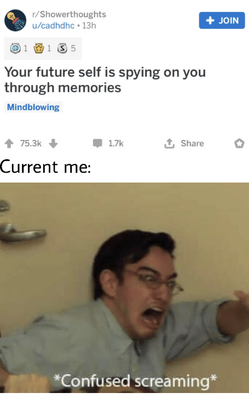 memories: r/Showerthoughts  +JOIN  u/cadhdhc 13h  1 S 5  1  Your future self is spying on you  through memories  Mindblowing  75.3k  1.7k  Share  Current me:  *Confused screaming*