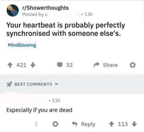Best, Best Comments, and You: r/Showerthoughts  Posted by u  13h  Your heartbeat is probably perfectly  synchronised with someone else's  Mindblowing  Share  421  32  BEST COMMENTS  13h  Especially if you are dead  Reply  113