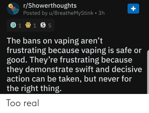Taken, Good, and Never: r/Showerthoughts  Posted by u/Breathe MyStink 3h  1 1 S 5  The bans on vaping aren't  frustrating because vaping is safe or  good. They're frustrating because  they demonstrate swift and decisive  action can be taken, but never for  the right thing.  + Too real