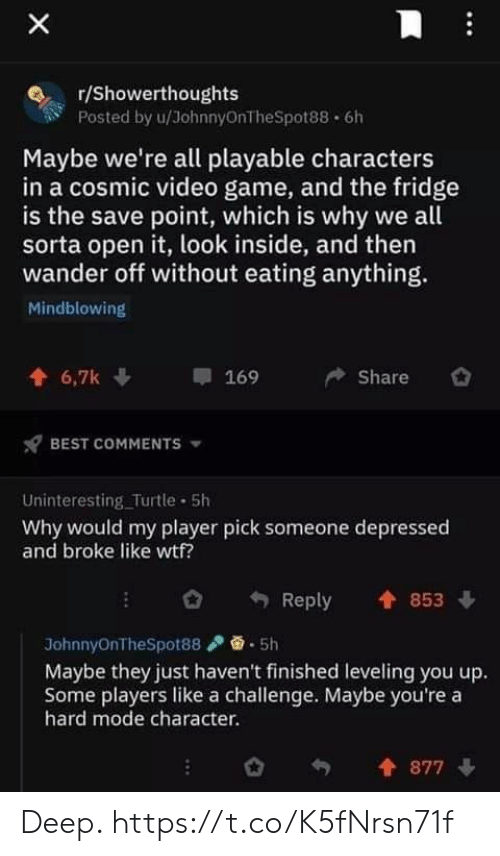 Video Games, Wtf, and Best: r/Showerthoughts  Posted by u/JohnnyOnTheSpot88 6h  Maybe we're all playable characters  in a cosmic video game, and the fridge  is the save point, which is why we all  sorta open it, look inside, and then  wander off without eating anything.  Mindblowing  6,7k  169  Share  BEST COMMENTS  Uninteresting_Turtle 5h  Why would my player pick someone depressed  and broke like wtf?  Reply  853  JohnnyOnTheSpot88  5h  Maybe they just haven't finished leveling you up.  Some players like a challenge. Maybe you're a  hard mode character.  877  X Deep. https://t.co/K5fNrsn71f