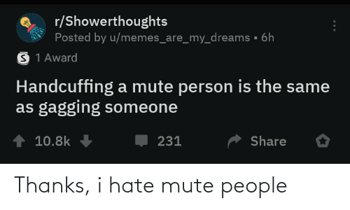 gagging: r/Showerthoughts  Posted by u/memes_are_my_dreams • 6h  S 1 Award  Handcuffing a mute person is the same  as gagging someone  10.8k  Share  231 Thanks, i hate mute people