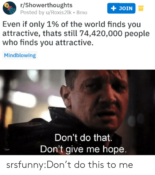 Hopee: r/Showerthoughts  Posted by u/Roxis2lk 8mo  JOIN  Even if only 1% of the world finds you  attractive, thats still 74,420,000 people  who finds you attractive.  Mindblowing  Don't do that  Don't give me hopee srsfunny:Don't do this to me