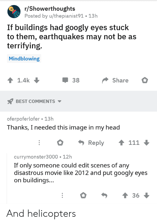Head, Best, and Image: r/Showerthoughts  Posted by u/thepianist91. 13h  If buildings had googly eyes stuck  to them, earthquakes may not be as  terrifying.  Mindblowing  1.4k  38  Share  BEST COMMENTS  oferpoferlofer 13h  Thanks, I needed this image in my head  111  Reply  currymonster3000 12h  If only someone could edit scenes of any  disastrous movie like 2012 and put googly eyes  buildings...  36 And helicopters