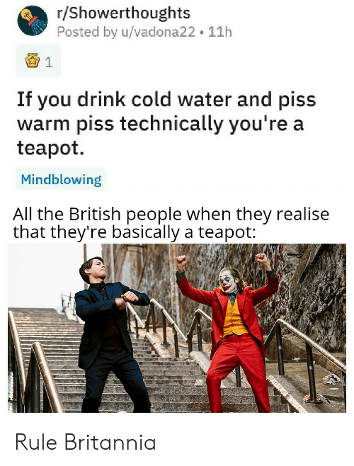 Water, British, and Cold: r/Showerthoughts  Posted by u/vadona22 11h  If you drink cold water and piss  warm piss technically you're a  teapot  Mindblowing  All the British people when they realise  that they're basically a teapot: Rule Britannia