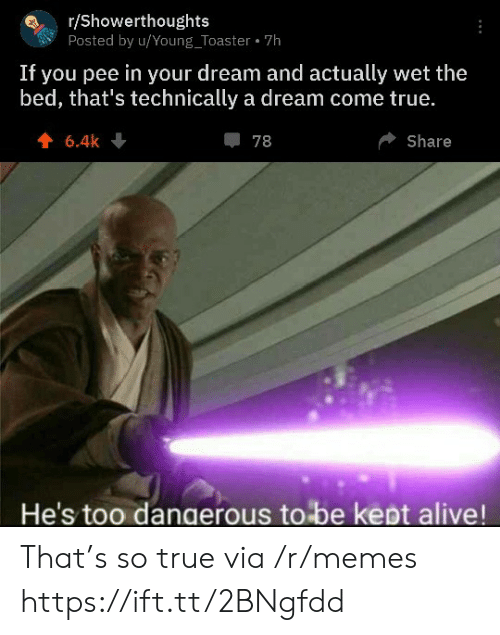 toaster: r/Showerthoughts  Posted by u/Young_Toaster 7h  If you pee in your dream and actually wet the  bed, that's technically a dream come true.  6.4k  78  Share  He's too dangerous to be kept alive! That's so true via /r/memes https://ift.tt/2BNgfdd