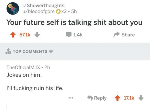 Top Comments: r/Showerthoughts  u/bloodofgore x2 5h  Your future self is talking shit about you  1.4k  Share  TOP COMMENTS ▼  TheOfficialMJX 2h  Jokes on him  I'll fucking ruin his life.  Reply會17.1k