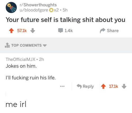 Top Comments: r/Showerthoughts  u/bloodofgorex2 5h  Your future self is talking shit about you  571k ↓  1.4k  Share  .h TOP COMMENTS ▼  TheOfficialMJX 2h  Jokes on him.  l'll fucking ruin his life.  Reply會17.1k me irl