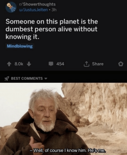 Best Comments: r/Showerthoughts  u/JustusJelten • 3h  Someone on this planet is the  dumbest person alive without  knowing it.  Mindblowing  1, Share  8.0k  454  BEST COMMENTS  Well, of course I know him. He's me.