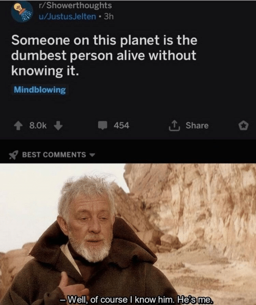 Alive, Best, and Best Comments: r/Showerthoughts  u/JustusJelten 3h  Someone on this planet is the  dumbest person alive without  knowing it.  Mindblowing  454  8.0k  Share  BEST COMMENTS  Well, of course I know him. He's me