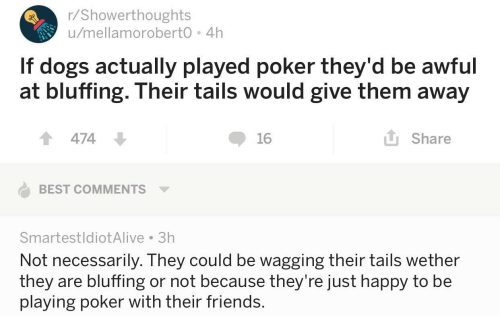 Dogs, Friends, and Best: r/Showerthoughts  u/mellamoroberto 4h  If dogs actually played poker they'd be awful  at bluffing. Their tails would give them away  1474  16  L Share  BEST COMMENTS  SmartestldiotAlive 3h  Not necessarily. They could be wagging their tails wether  they are bluffing or not because they're Just happy to be  playing poker with their friends.
