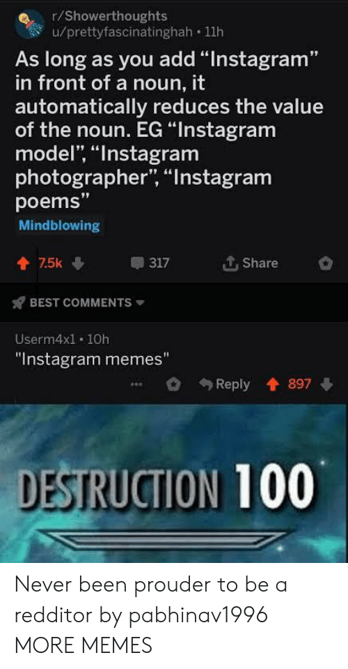 """Dank, Instagram, and Memes: r/Showerthoughts  u/prettyfascinatinghah 11h  As long as you add """"Instagram""""  in front of a noun, it  automatically reduces the value  of the noun. EG """"Instagram  model, """"Instagram  photographer, """"Instagram  poems""""  Mindblowing  个. Share  會75k  317  BEST COMMENTS  Userm4x1. 10h  """"Instagram memes""""  Reply 897  DESTRUCTION 100 Never been prouder to be a redditor by pabhinav1996 MORE MEMES"""