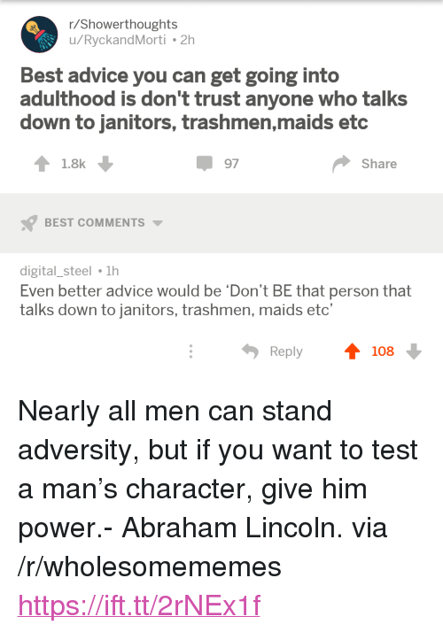 "Abraham Lincoln, Advice, and Abraham: r/Showerthoughts  u/RyckandMorti 2h  Best advice you can get going into  adulthood is don't trust anyone who talks  down to janitors, trashmen,maids etc  1.8k  97  Share  BEST COMMENTS  digital_steel 1h  Even better advice would be 'Don't BE that person that  talks down to janitors, trashmen, maids etc'  Reply  108 <p>Nearly all men can stand adversity, but if you want to test a man&rsquo;s character, give him power.- Abraham Lincoln. via /r/wholesomememes <a href=""https://ift.tt/2rNEx1f"">https://ift.tt/2rNEx1f</a></p>"