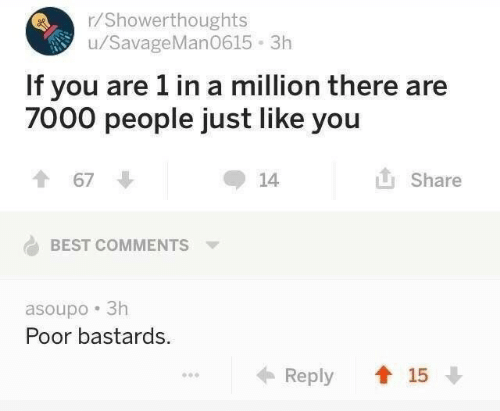 Best, Best Comments, and You: r/Showerthoughts  u/SavageMan0615 3h  If you are 1 in a million there are  7000 people just like you  1 67  Share  14  BEST COMMENTS  asoupo 3h  Poor bastards.  ← Reply  15