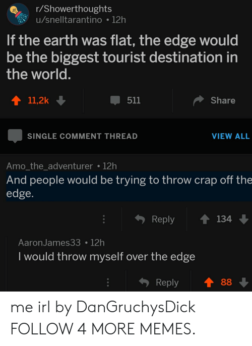 over the edge: r/Showerthoughts  u/snelltarantino 12h  If the earth was flat, the edge would  be the biggest tourist destination in  the world.  Share  11,2k  511  SINGLE COMMENT THREAD  VIEW ALL  Amo_the_adventurer 12h  And people would be trying to throw crap off the  edge.  Reply  134  AaronJames33 12h  I would throw myself over the edge  88  Reply me irl by DanGruchysDick FOLLOW 4 MORE MEMES.