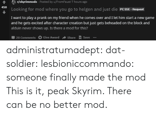 Prank, Skyrim, and Target: r/skyrimmods Posted by u/From Faust 7 hours ago  ar  450  Looking for mod where you go to helgen and just die PCSSE  Request  I want to play a prank on my friend when he comes over and I let him start a new game  and he gets excited after character creation but just gets beheaded on the block and  alduin never shows up. Is there a mod for this?  28 Comments  Give Award  Share Save.. administratumadept: dat-soldier:  lesbioniccommando: someone finally made the mod  This is it, peak Skyrim. There can be no better mod.