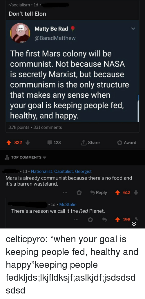 "matty: r/socialism 1d  Don't tell Elon  Matty Be Rad  BaradMatthew  The first Mars colony will be  communist. Not because NASA  is secretly Marxist, but because  communism is the only structure  that makes any sense when  your goal is keeping people fed,  healthy, and happy  3./k points  331 comments  822  123  T Share  Award  TOP COMMENTS  ld Nationalist, Capitalist, Georgist  Mars is already communist because there's no food and  it's a barren wasteland  Reply 1612  ld McStalin  There's a reason we call it the Red Planet  198 celticpyro:  ""when your goal is keeping people fed, healthy and happy""keeping people fedkljds;lkjfldksjf;aslkjdf;jsdsdsdsdsd"