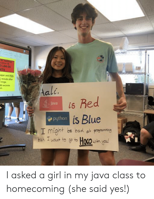 I Might Be: r Teache  esce A  01.04-05  NTS  aper and PEN  minute after  rings  40 seconds  Aali.  Red  Java  is  Python is Blue  I might be bad at proaming  but I want to ep to Hoco h you! I asked a girl in my java class to homecoming (she said yes!)