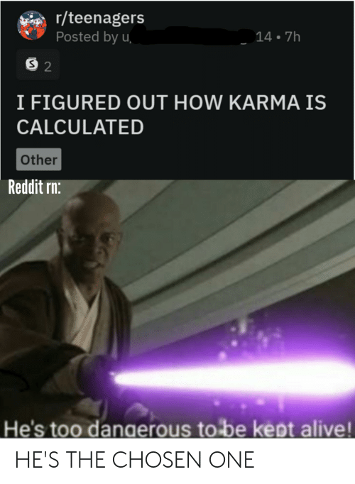 Alive, Reddit, and Karma: r/teenagers  Posted by u  14 7h  S 2  I FIGURED OUT HOW KARMA IS  CALCULATED  Other  Reddit rn:  He's too dangerous to be kept alive! HE'S THE CHOSEN ONE